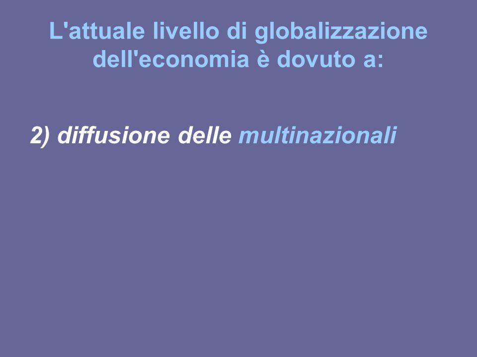 L'attuale livello di globalizzazione dell'economia è dovuto a: 2) diffusione delle multinazionali