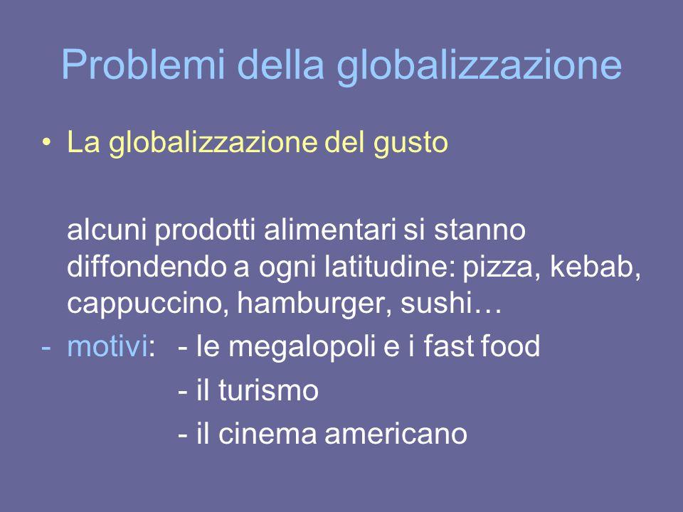 Problemi della globalizzazione La globalizzazione del gusto alcuni prodotti alimentari si stanno diffondendo a ogni latitudine: pizza, kebab, cappucci