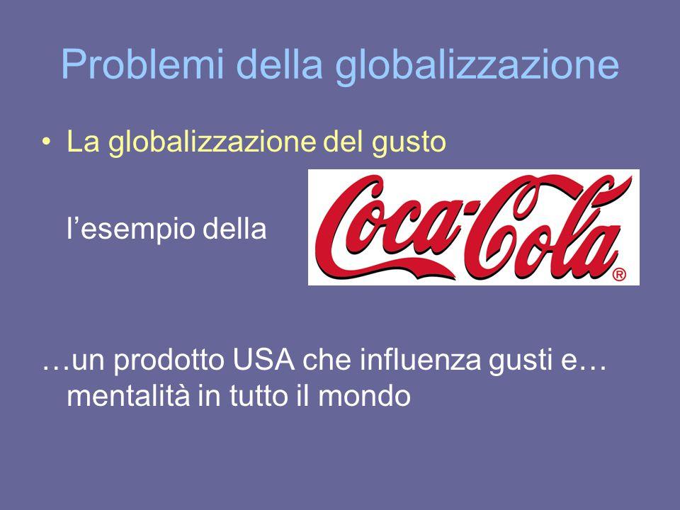 Problemi della globalizzazione La globalizzazione del gusto l'esempio della …un prodotto USA che influenza gusti e… mentalità in tutto il mondo