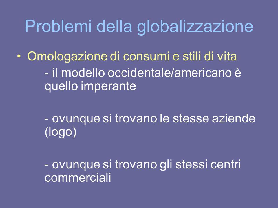 Problemi della globalizzazione Omologazione di consumi e stili di vita - il modello occidentale/americano è quello imperante - ovunque si trovano le s
