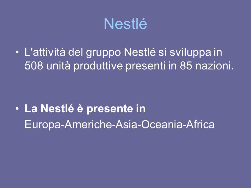 Nestlé L'attività del gruppo Nestlé si sviluppa in 508 unità produttive presenti in 85 nazioni. La Nestlé è presente in Europa-Americhe-Asia-Oceania-A