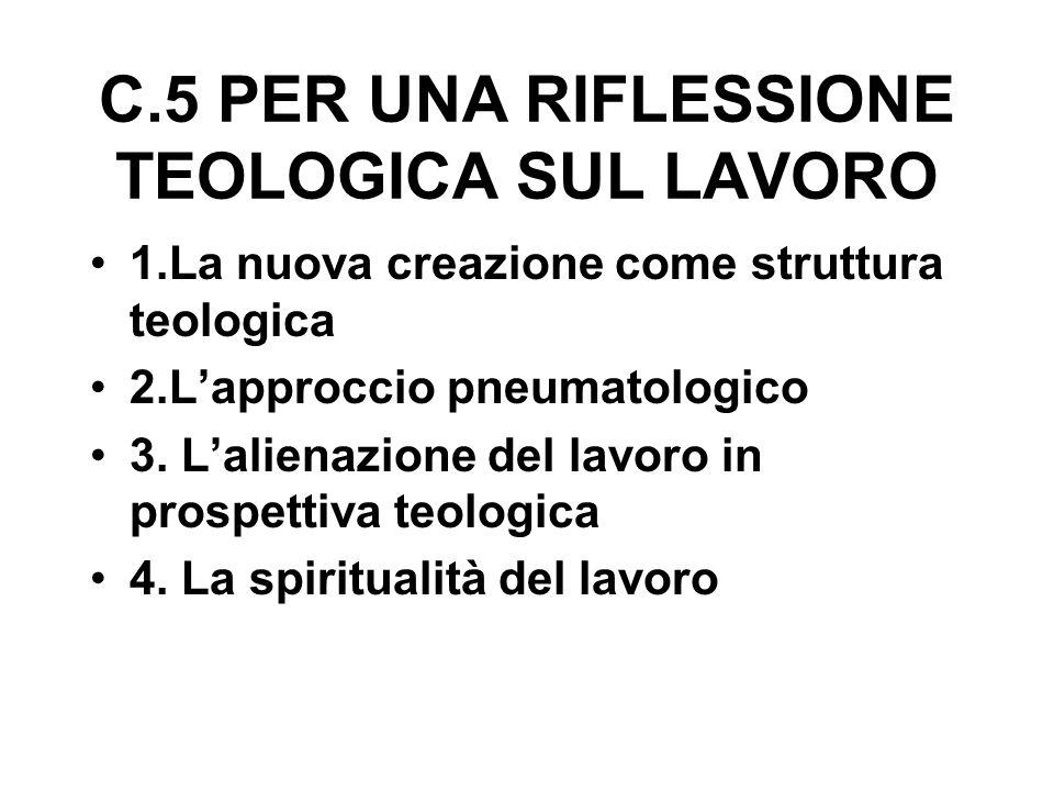 C.5 PER UNA RIFLESSIONE TEOLOGICA SUL LAVORO 1.La nuova creazione come struttura teologica 2.L'approccio pneumatologico 3.