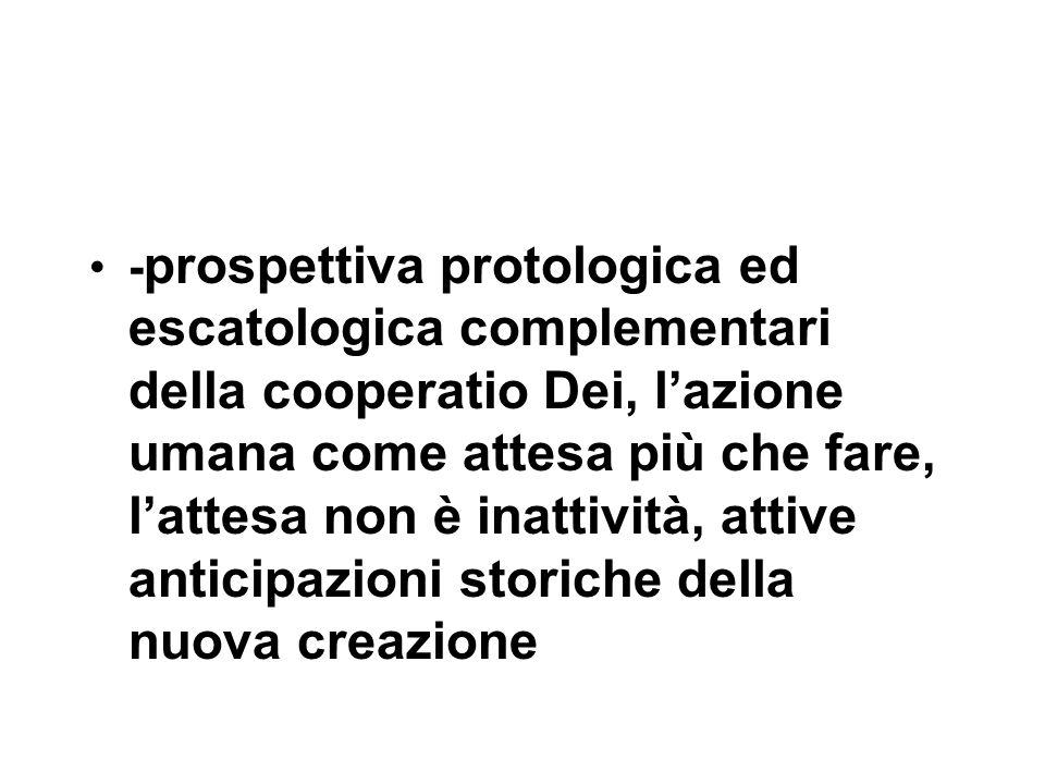 - prospettiva protologica ed escatologica complementari della cooperatio Dei, l'azione umana come attesa più che fare, l'attesa non è inattività, attive anticipazioni storiche della nuova creazione