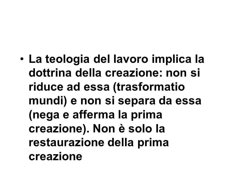 La teologia del lavoro implica la dottrina della creazione: non si riduce ad essa (trasformatio mundi) e non si separa da essa (nega e afferma la prima creazione).