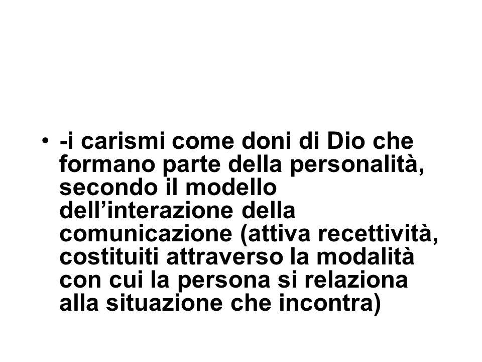 -i carismi come doni di Dio che formano parte della personalità, secondo il modello dell'interazione della comunicazione (attiva recettività, costituiti attraverso la modalità con cui la persona si relaziona alla situazione che incontra)