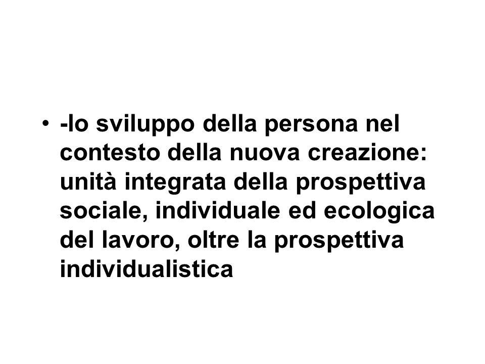 -lo sviluppo della persona nel contesto della nuova creazione: unità integrata della prospettiva sociale, individuale ed ecologica del lavoro, oltre la prospettiva individualistica