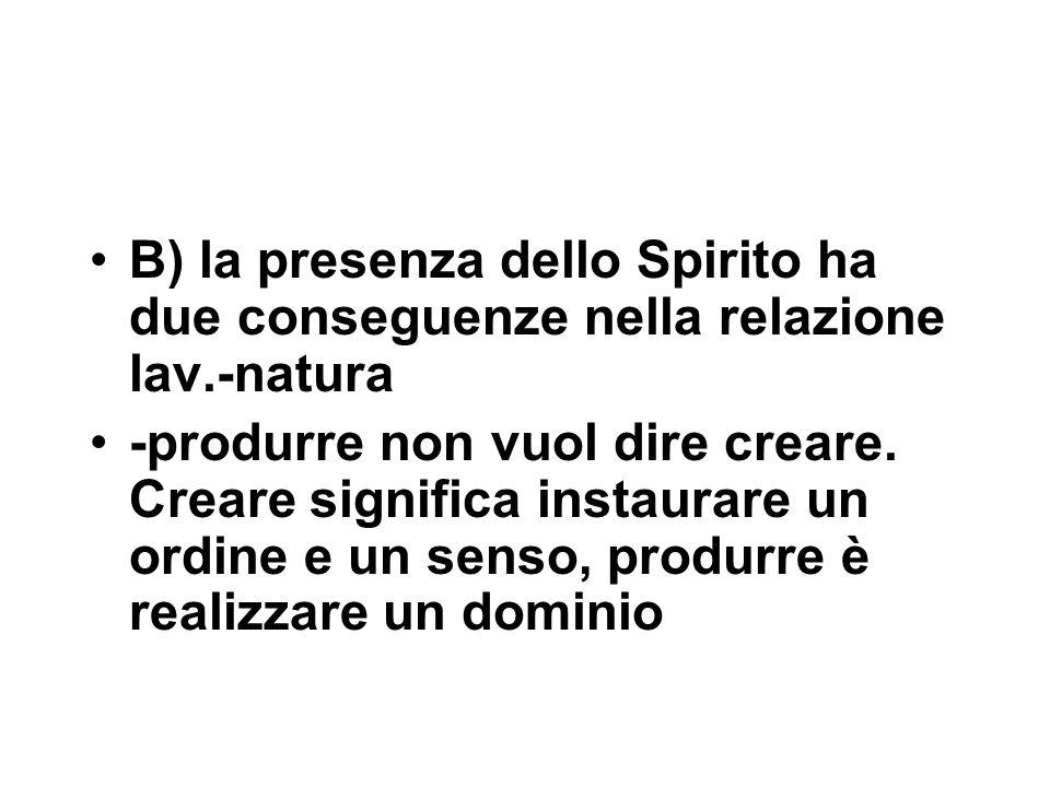 B) la presenza dello Spirito ha due conseguenze nella relazione lav.-natura -produrre non vuol dire creare.