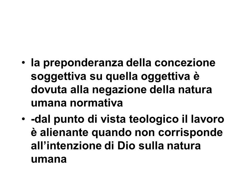la preponderanza della concezione soggettiva su quella oggettiva è dovuta alla negazione della natura umana normativa -dal punto di vista teologico il lavoro è alienante quando non corrisponde all'intenzione di Dio sulla natura umana