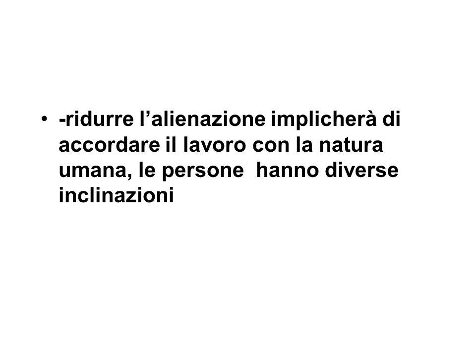 -ridurre l'alienazione implicherà di accordare il lavoro con la natura umana, le persone hanno diverse inclinazioni