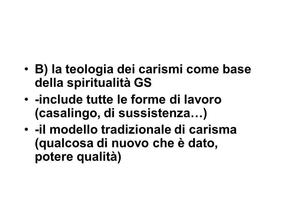 B) la teologia dei carismi come base della spiritualità GS -include tutte le forme di lavoro (casalingo, di sussistenza…) -il modello tradizionale di carisma (qualcosa di nuovo che è dato, potere qualità)