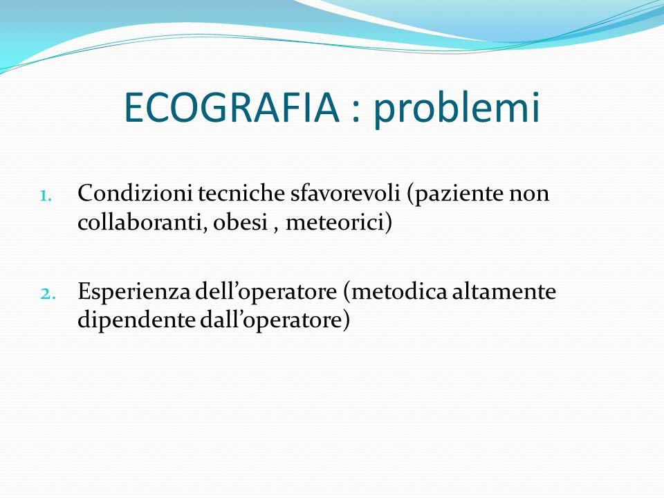 ECOGRAFIA : problemi 1. Condizioni tecniche sfavorevoli (paziente non collaboranti, obesi, meteorici) 2. Esperienza dell'operatore (metodica altamente