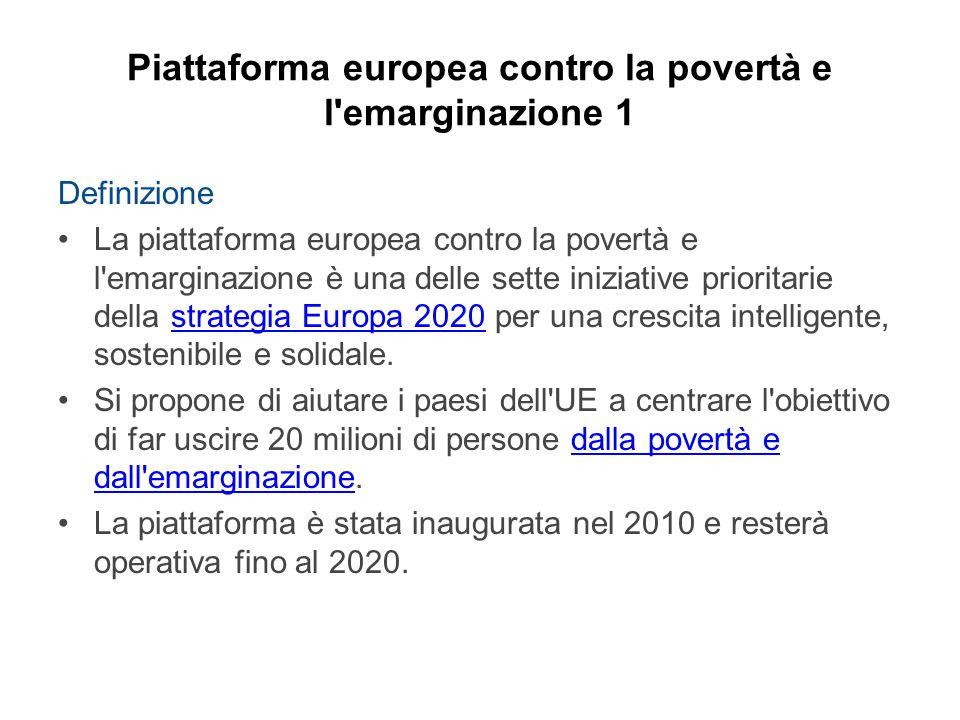 Piattaforma europea contro la povertà e l emarginazione 1 Definizione La piattaforma europea contro la povertà e l emarginazione è una delle sette iniziative prioritarie della strategia Europa 2020 per una crescita intelligente, sostenibile e solidale.strategia Europa 2020 Si propone di aiutare i paesi dell UE a centrare l obiettivo di far uscire 20 milioni di persone dalla povertà e dall emarginazione.dalla povertà e dall emarginazione La piattaforma è stata inaugurata nel 2010 e resterà operativa fino al 2020.