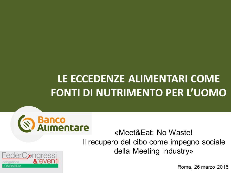 LE ECCEDENZE ALIMENTARI COME FONTI DI NUTRIMENTO PER L'UOMO Roma, 26 marzo 2015 «Meet&Eat: No Waste! Il recupero del cibo come impegno sociale della M