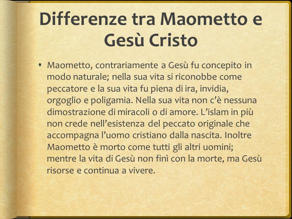 Differenze tra Maometto e Gesù Cristo  Maometto, contrariamente a Gesù fu concepito in modo naturale; nella sua vita si riconobbe come peccatore e la