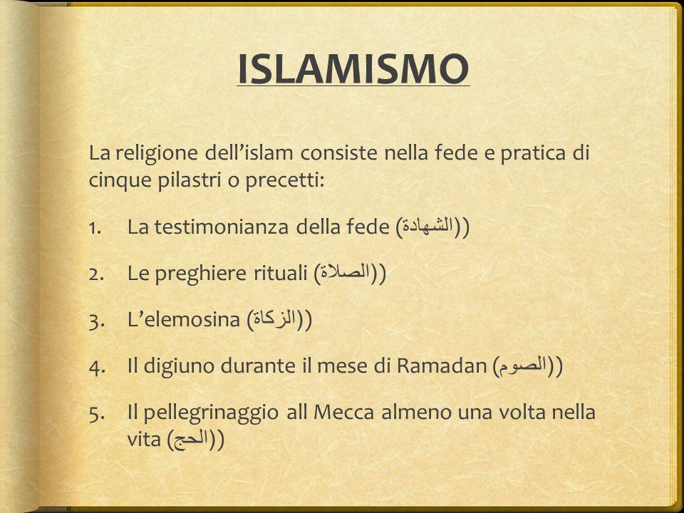 ISLAMISMO La religione dell'islam consiste nella fede e pratica di cinque pilastri o precetti: 1.La testimonianza della fede (( الشهادة ) 2.Le preghie