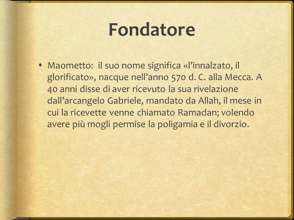 Fondatore  Maometto: il suo nome significa «l'innalzato, il glorificato», nacque nell'anno 570 d. C. alla Mecca. A 40 anni disse di aver ricevuto la