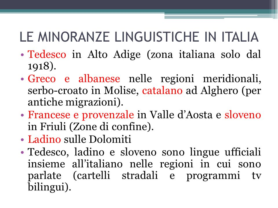 LE MINORANZE LINGUISTICHE IN ITALIA Tedesco in Alto Adige (zona italiana solo dal 1918). Greco e albanese nelle regioni meridionali, serbo-croato in M