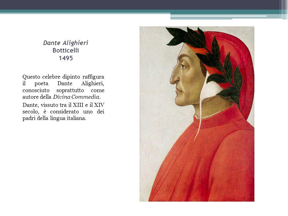 Dante Alighieri Botticelli 1495 Questo celebre dipinto raffigura il poeta Dante Alighieri, conosciuto soprattutto come autore della Divina Commedia. D