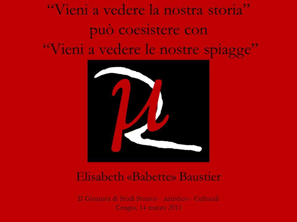 II Giornata di Studi Storico - Artistico - Culturali Cengio, 14 marzo 2015 Vieni a vedere la nostra storia può coesistere con Vieni a vedere le nostre spiagge Elisabeth «Babette» Baustier