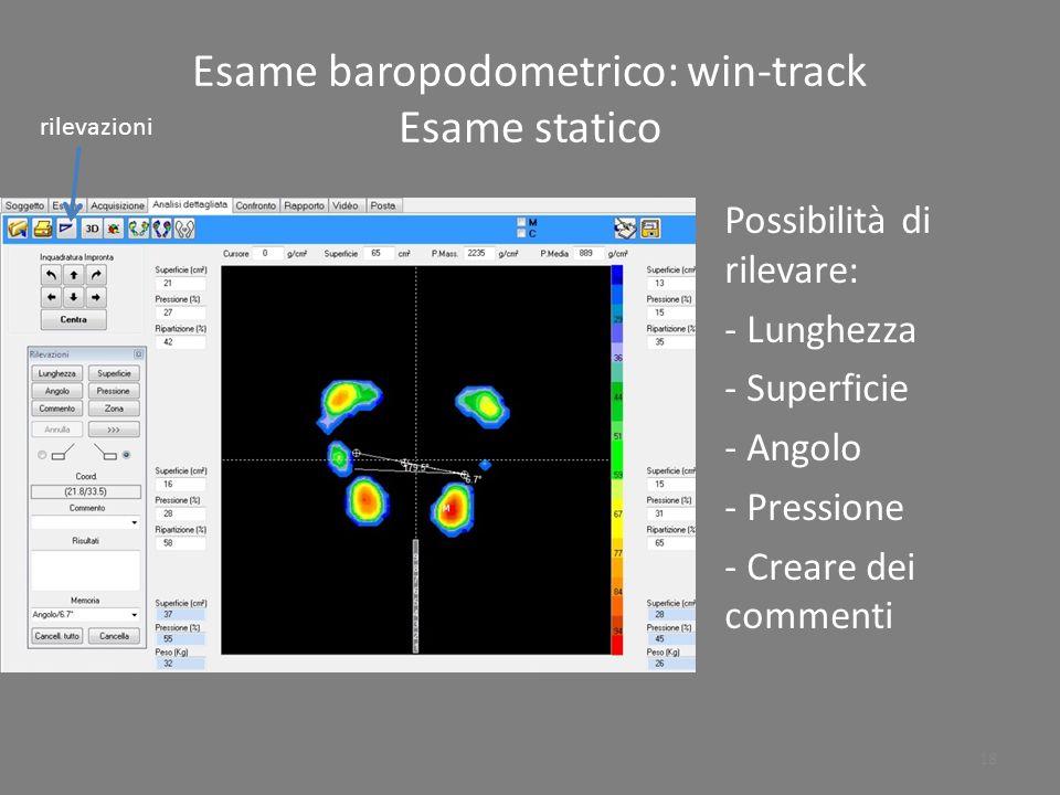 Esame baropodometrico: win-track Esame statico Possibilità di rilevare: - Lunghezza - Superficie - Angolo - Pressione - Creare dei commenti rilevazion
