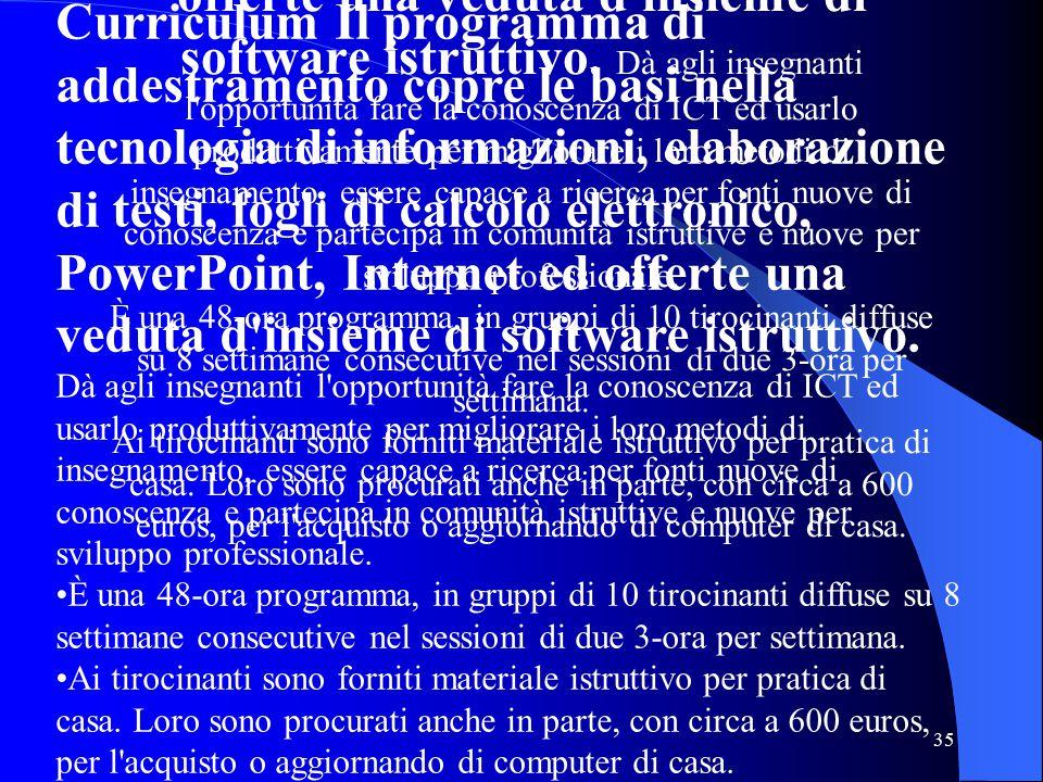 35 Curriculum Il programma di addestramento copre le basi nella tecnologia di informazioni, elaborazione di testi, fogli di calcolo elettronico, PowerPoint, Internet ed offerte una veduta d insieme di software istruttivo.