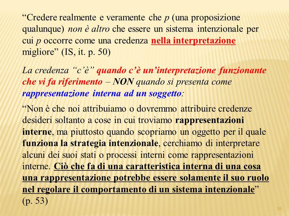 15 Credere realmente e veramente che p (una proposizione qualunque) non è altro che essere un sistema intenzionale per cui p occorre come una credenza nella interpretazione migliore (IS, it.