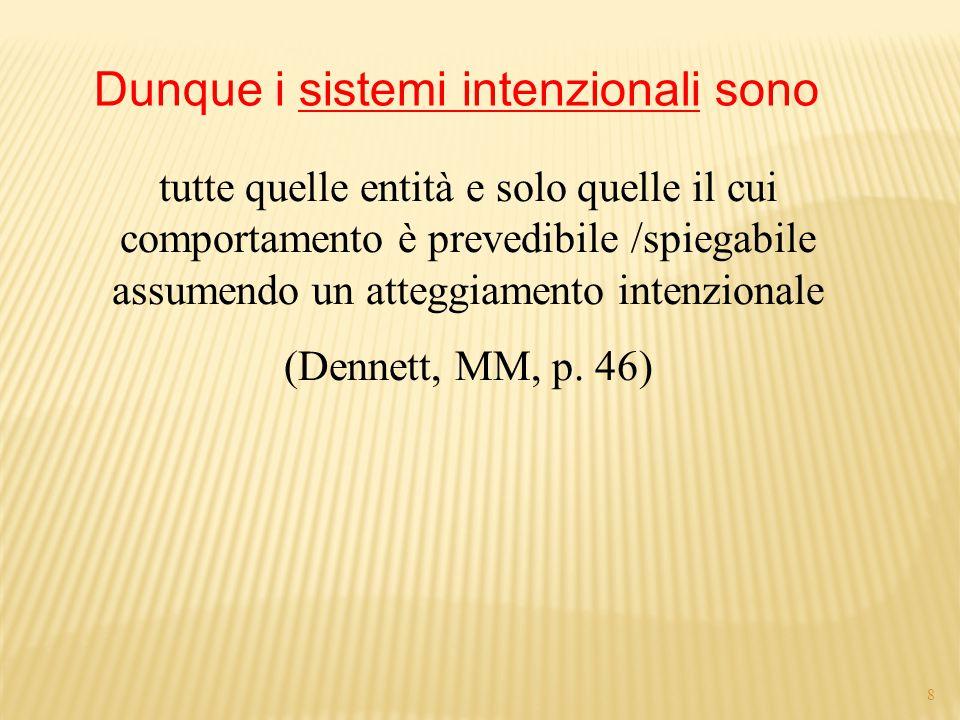 8 tutte quelle entità e solo quelle il cui comportamento è prevedibile /spiegabile assumendo un atteggiamento intenzionale (Dennett, MM, p.