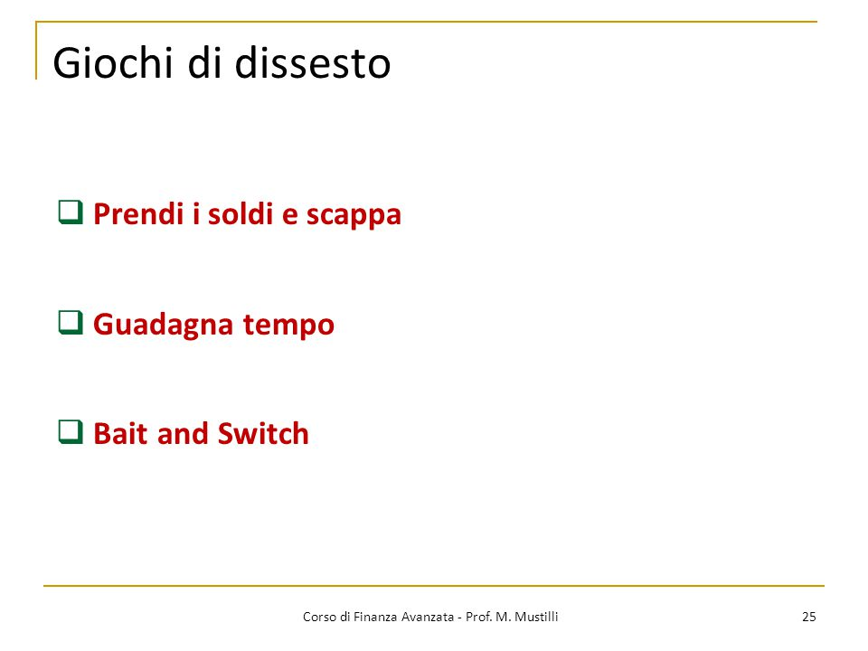 Giochi di dissesto 25 Corso di Finanza Avanzata - Prof. M. Mustilli  Prendi i soldi e scappa  Guadagna tempo  Bait and Switch