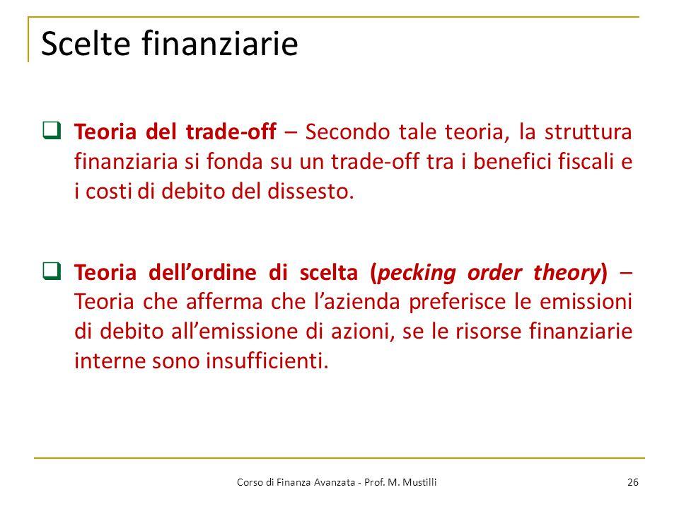 Scelte finanziarie 26 Corso di Finanza Avanzata - Prof. M. Mustilli  Teoria del trade-off – Secondo tale teoria, la struttura finanziaria si fonda su