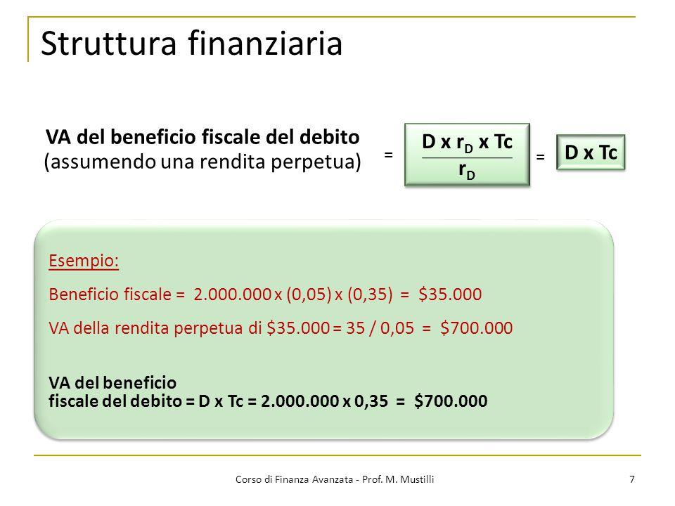 Struttura finanziaria 7 Corso di Finanza Avanzata - Prof. M. Mustilli VA del beneficio fiscale del debito (assumendo una rendita perpetua) D x r D x T