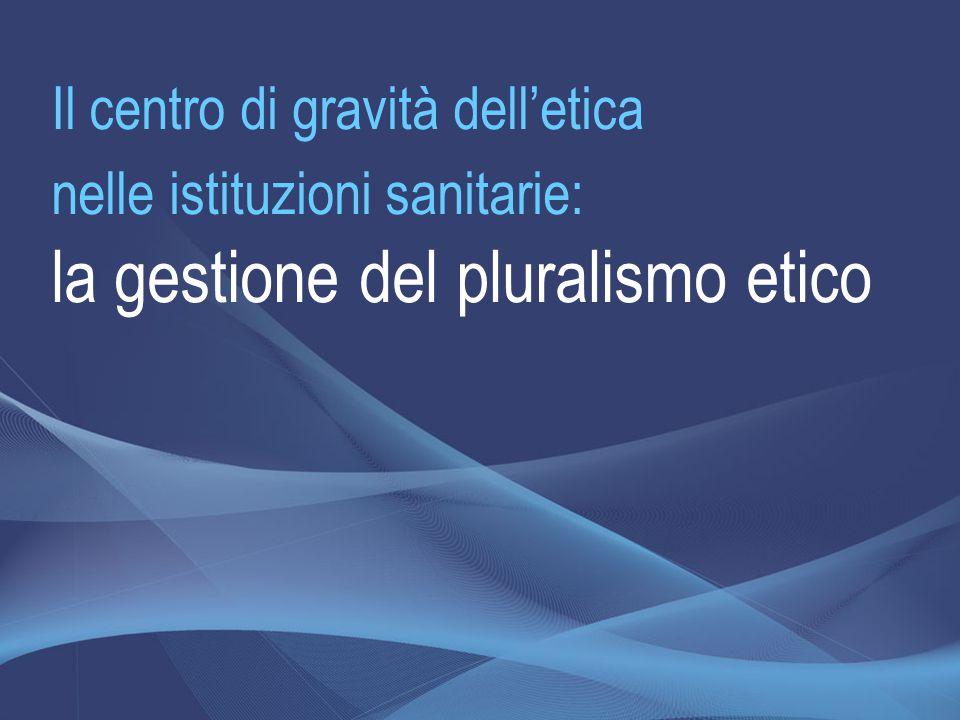Il centro di gravità dell'etica nelle istituzioni sanitarie: la gestione del pluralismo etico