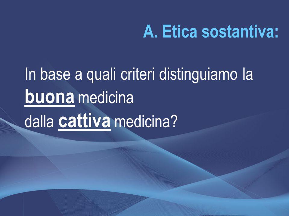 A. Etica sostantiva: In base a quali criteri distinguiamo la buona medicina dalla cattiva medicina?