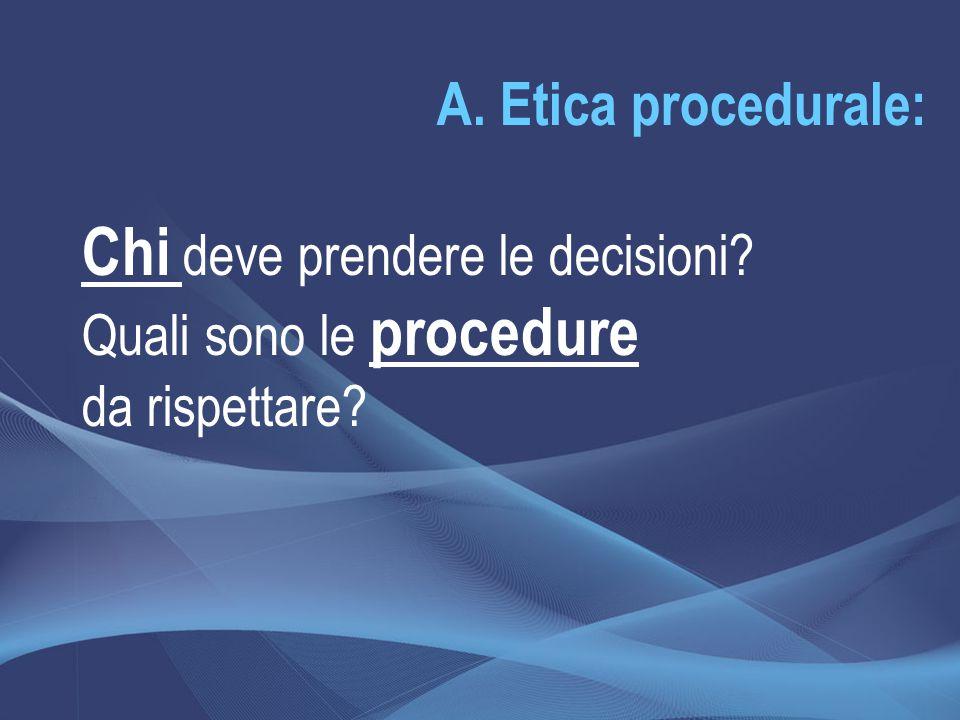 A. Etica procedurale: Chi deve prendere le decisioni? Quali sono le procedure da rispettare?