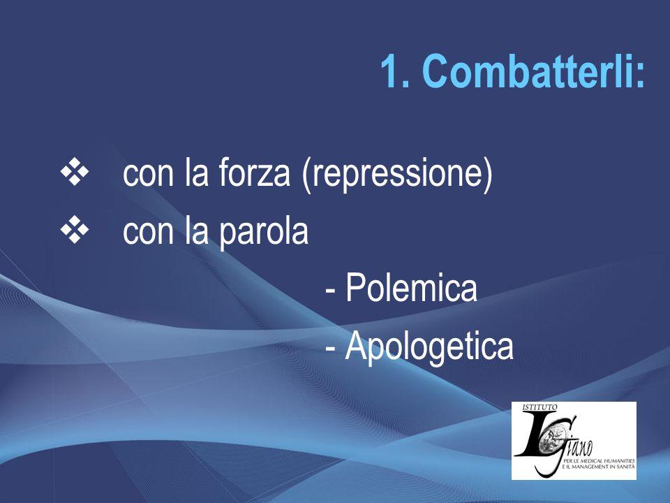 1. Combatterli:  con la forza (repressione)  con la parola - Polemica - Apologetica