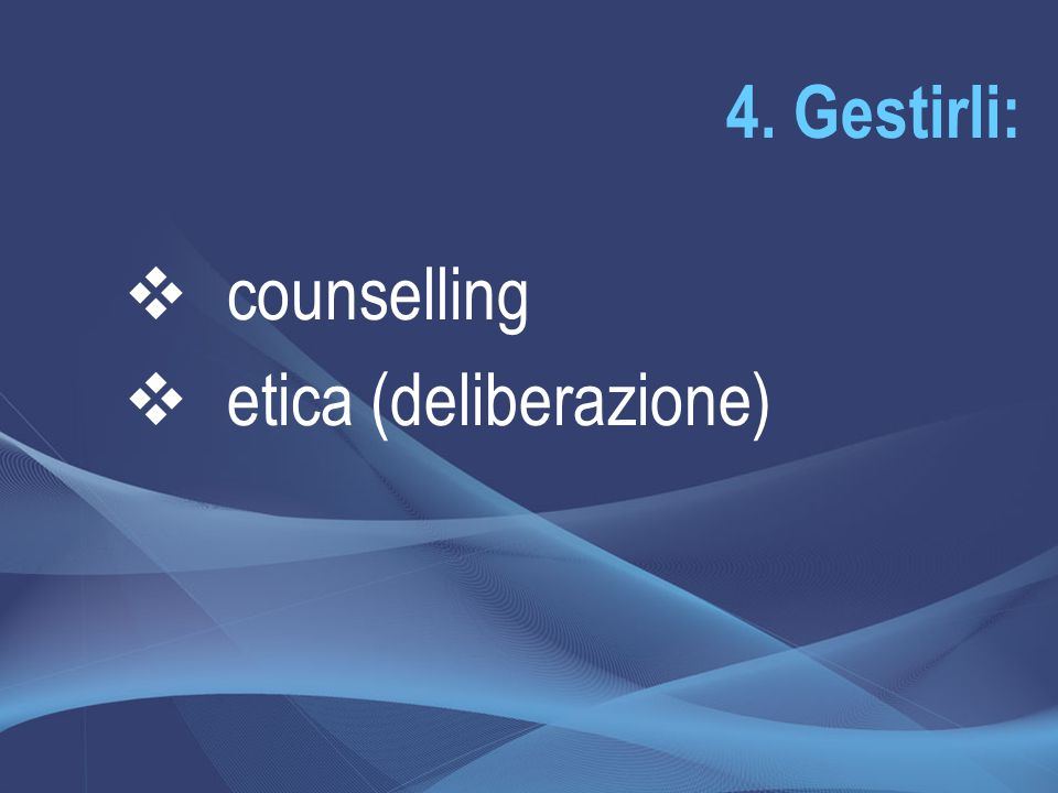4. Gestirli:  counselling  etica (deliberazione)