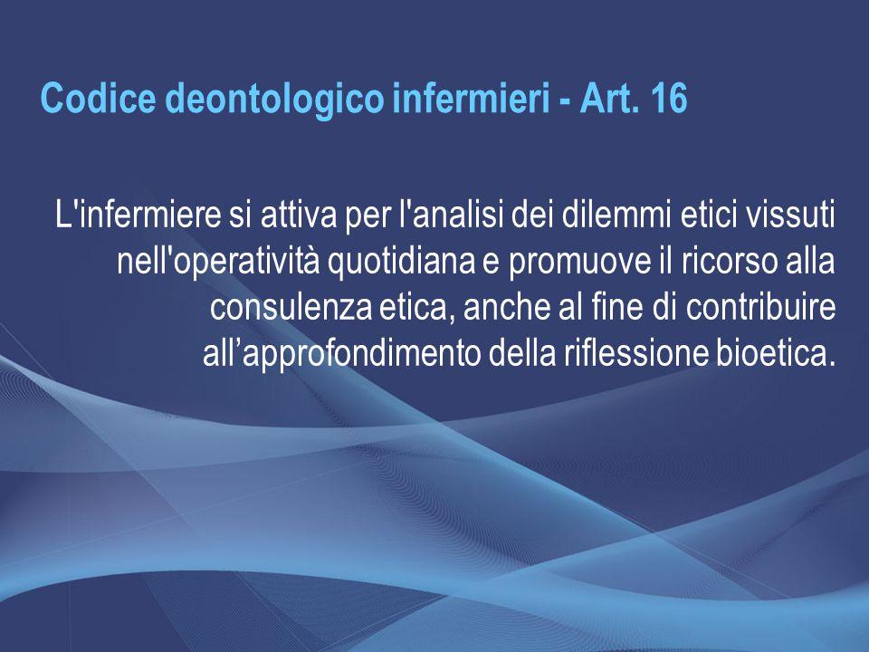 Codice deontologico infermieri - Art. 16 L'infermiere si attiva per l'analisi dei dilemmi etici vissuti nell'operatività quotidiana e promuove il rico