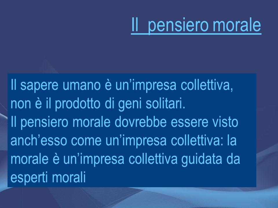 Il pensiero morale Il sapere umano è un'impresa collettiva, non è il prodotto di geni solitari. Il pensiero morale dovrebbe essere visto anch'esso com