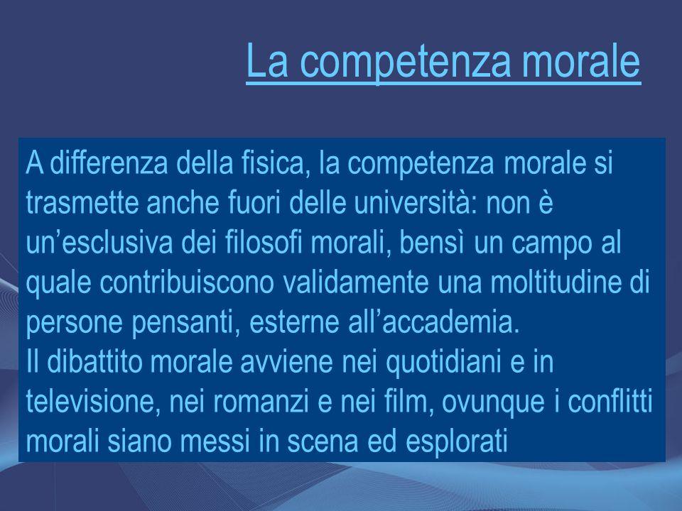 La competenza morale A differenza della fisica, la competenza morale si trasmette anche fuori delle università: non è un'esclusiva dei filosofi morali