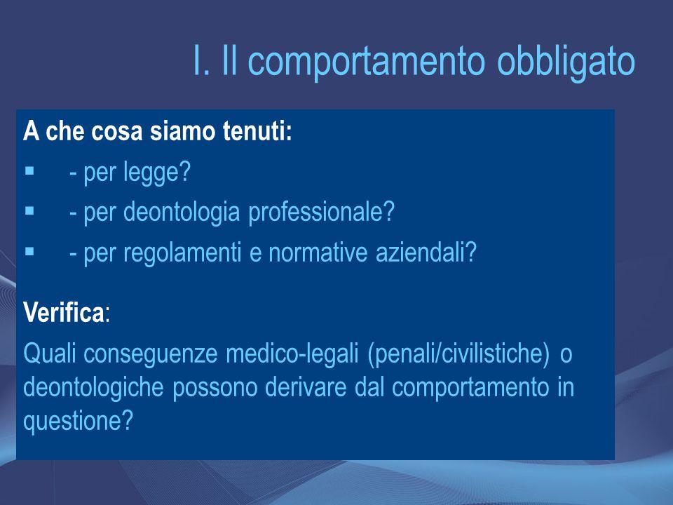 I. Il comportamento obbligato A che cosa siamo tenuti:  - per legge?  - per deontologia professionale?  - per regolamenti e normative aziendali? Ve