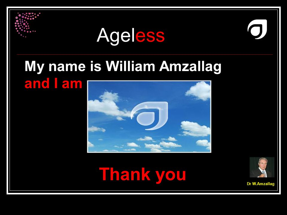 Ageless Dr W.Amzallag Thank you My name is William Amzallag and I am