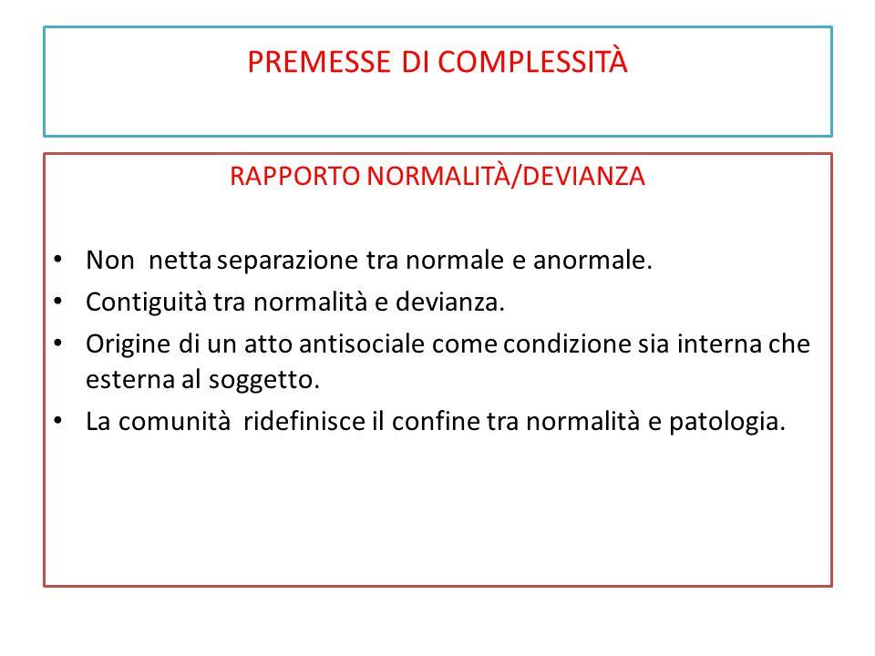 PREMESSE DI COMPLESSITÀ RAPPORTO NORMALITÀ/DEVIANZA Non netta separazione tra normale e anormale. Contiguità tra normalità e devianza. Origine di un a
