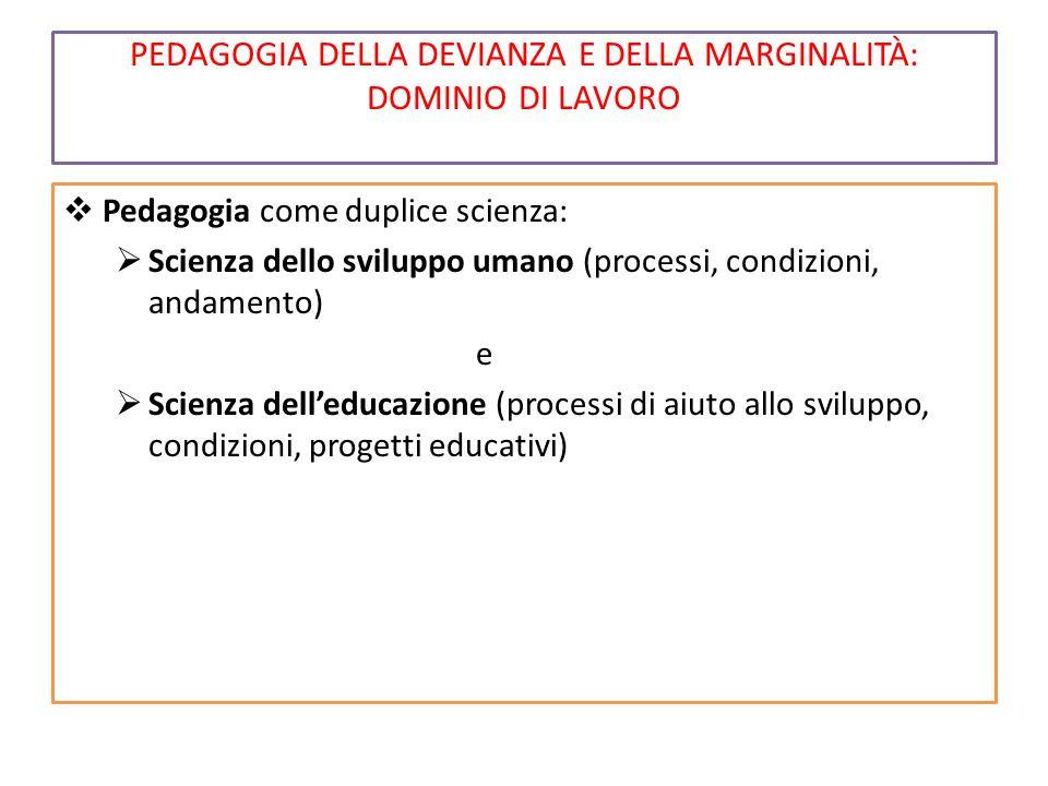 PEDAGOGIA DELLA DEVIANZA E DELLA MARGINALITÀ: DOMINIO DI LAVORO  Pedagogia come duplice scienza:  Scienza dello sviluppo umano (processi, condizioni