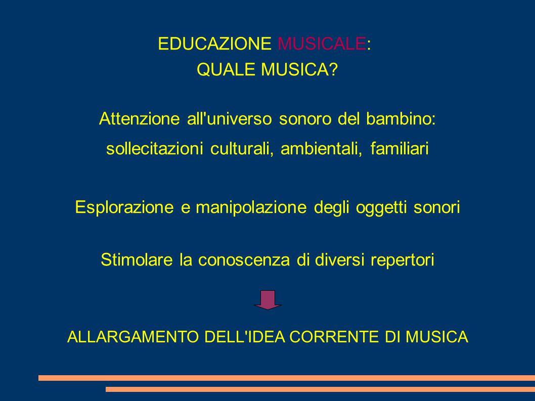 EDUCAZIONE MUSICALE: QUALE MUSICA? Attenzione all'universo sonoro del bambino: sollecitazioni culturali, ambientali, familiari Esplorazione e manipola
