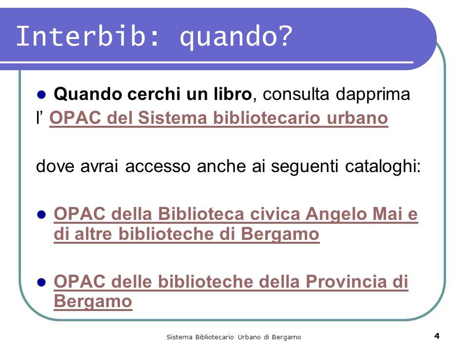 Sistema Bibliotecario Urbano di Bergamo 4 Interbib: quando? Quando cerchi un libro, consulta dapprima l' OPAC del Sistema bibliotecario urbanoOPAC del
