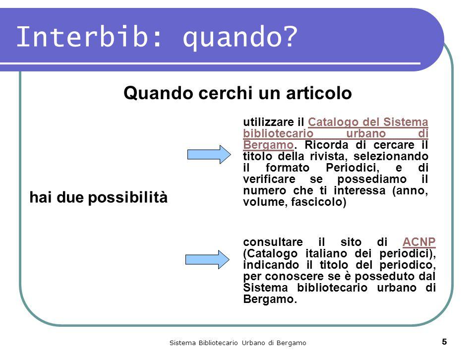 Sistema Bibliotecario Urbano di Bergamo 5 Interbib: quando? Quando cerchi un articolo utilizzare il Catalogo del Sistema bibliotecario urbano di Berga