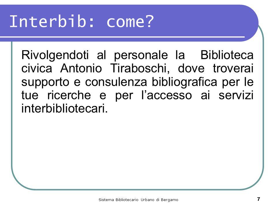 Sistema Bibliotecario Urbano di Bergamo 7 Interbib: come? Rivolgendoti al personale la Biblioteca civica Antonio Tiraboschi, dove troverai supporto e