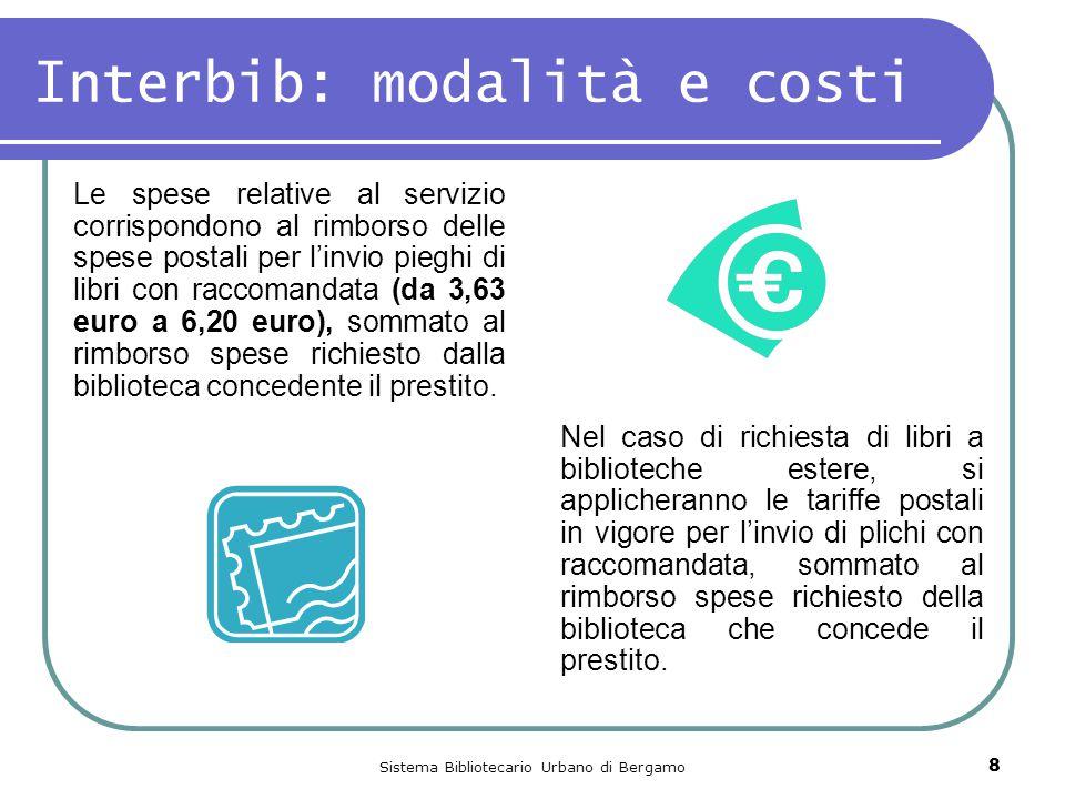 Sistema Bibliotecario Urbano di Bergamo 8 Interbib: modalità e costi Le spese relative al servizio corrispondono al rimborso delle spese postali per l'invio pieghi di libri con raccomandata (da 3,63 euro a 6,20 euro), sommato al rimborso spese richiesto dalla biblioteca concedente il prestito.