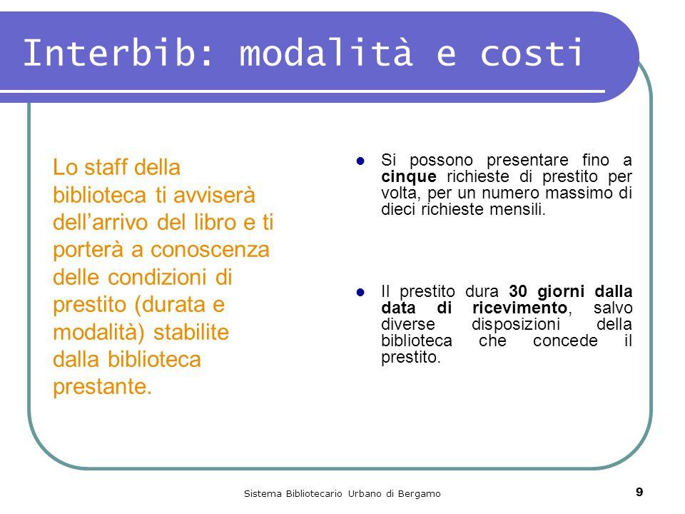 Sistema Bibliotecario Urbano di Bergamo 9 Interbib: modalità e costi Lo staff della biblioteca ti avviserà dell'arrivo del libro e ti porterà a conoscenza delle condizioni di prestito (durata e modalità) stabilite dalla biblioteca prestante.