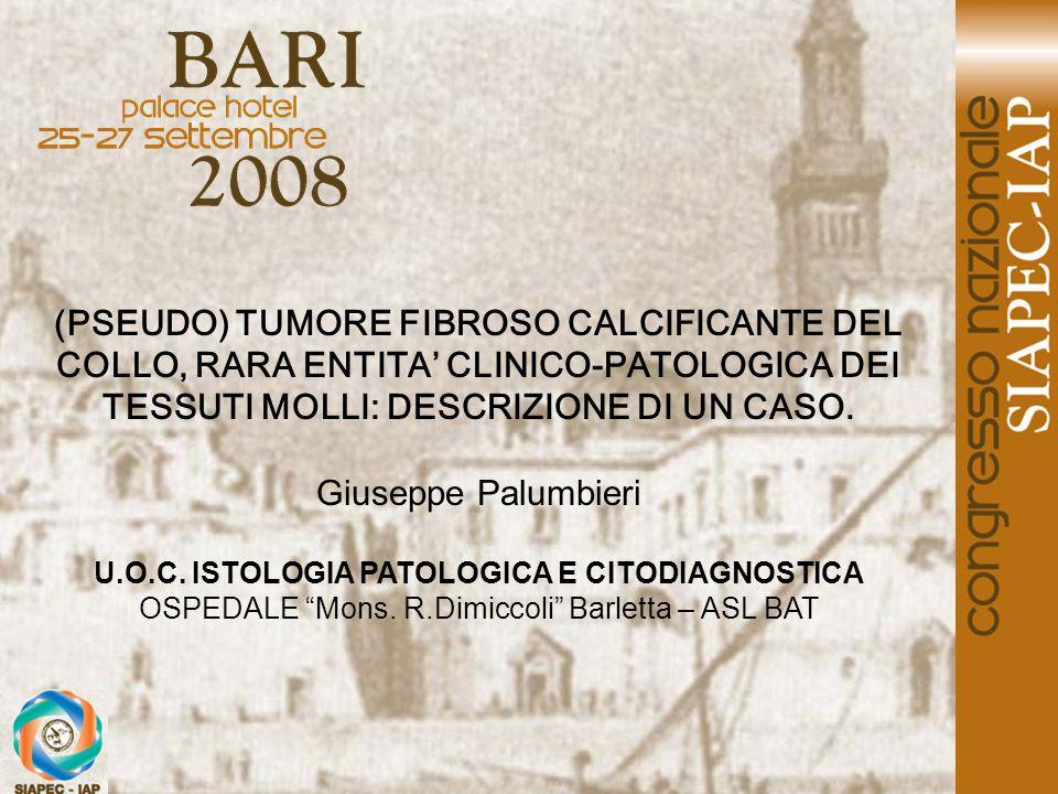(PSEUDO) TUMORE FIBROSO CALCIFICANTE DEL COLLO, RARA ENTITA' CLINICO-PATOLOGICA DEI TESSUTI MOLLI: DESCRIZIONE DI UN CASO. Giuseppe Palumbieri U.O.C.