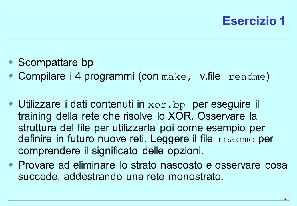 2 Esercizio 1  Scompattare bp  Compilare i 4 programmi (con make, v.file readme )  Utilizzare i dati contenuti in xor.bp per eseguire il training della rete che risolve lo XOR.